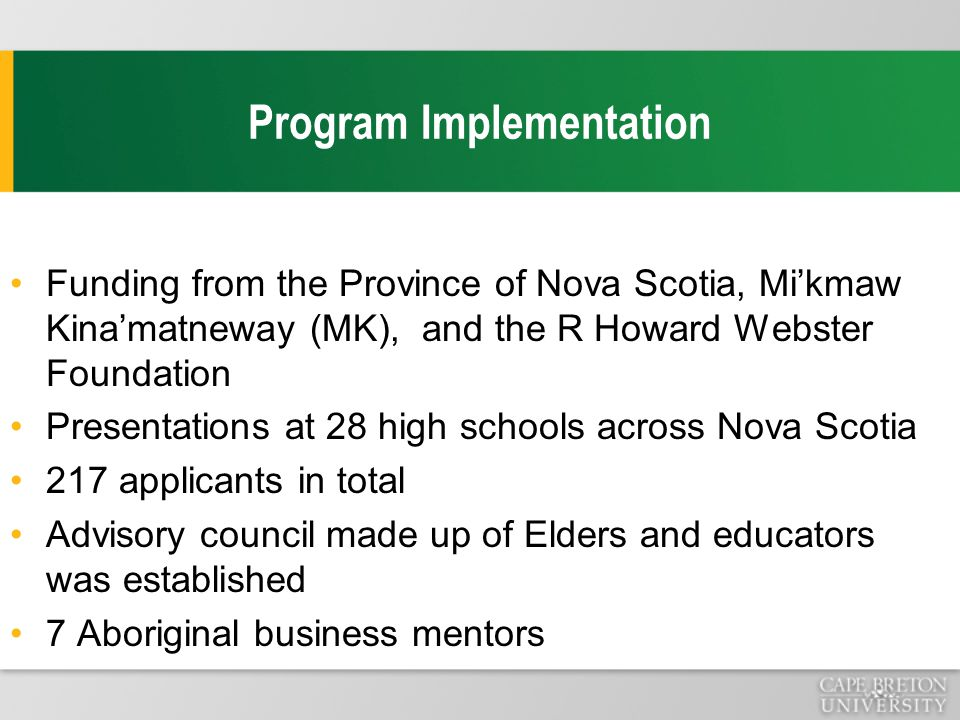 Program Implementation Funding from the Province of Nova Scotia, Mi'kmaw Kina'matneway (MK), and the R Howard Webster Foundation Presentations at 28 high schools across Nova Scotia 217 applicants in total Advisory council made up of Elders and educators was established 7 Aboriginal business mentors
