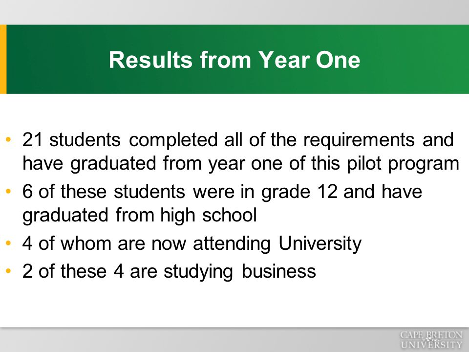 Results from Year One 21 students completed all of the requirements and have graduated from year one of this pilot program 6 of these students were in grade 12 and have graduated from high school 4 of whom are now attending University 2 of these 4 are studying business