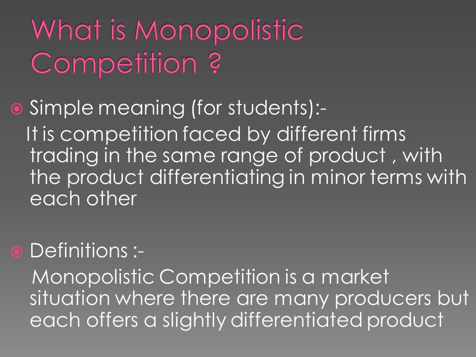  Simple meaning (for students):- It is competition faced by different firms trading in the same range of product, with the product differentiating in minor terms with each other  Definitions :- Monopolistic Competition is a market situation where there are many producers but each offers a slightly differentiated product