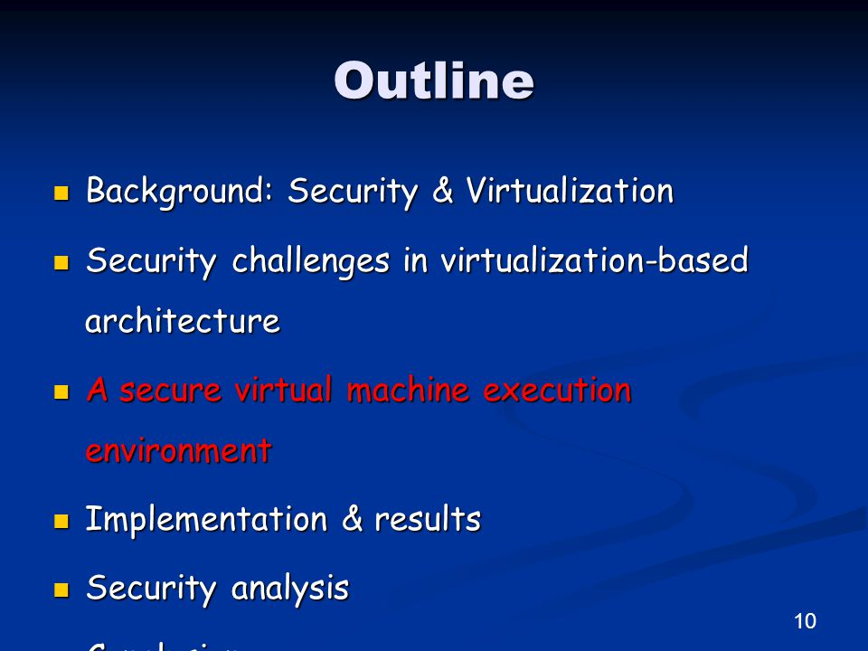 Outline Background: Security & Virtualization Background: Security & Virtualization Security challenges in virtualization-based architecture Security challenges in virtualization-based architecture A secure virtual machine execution environment A secure virtual machine execution environment Implementation & results Implementation & results Security analysis Security analysis Conclusion Conclusion 10