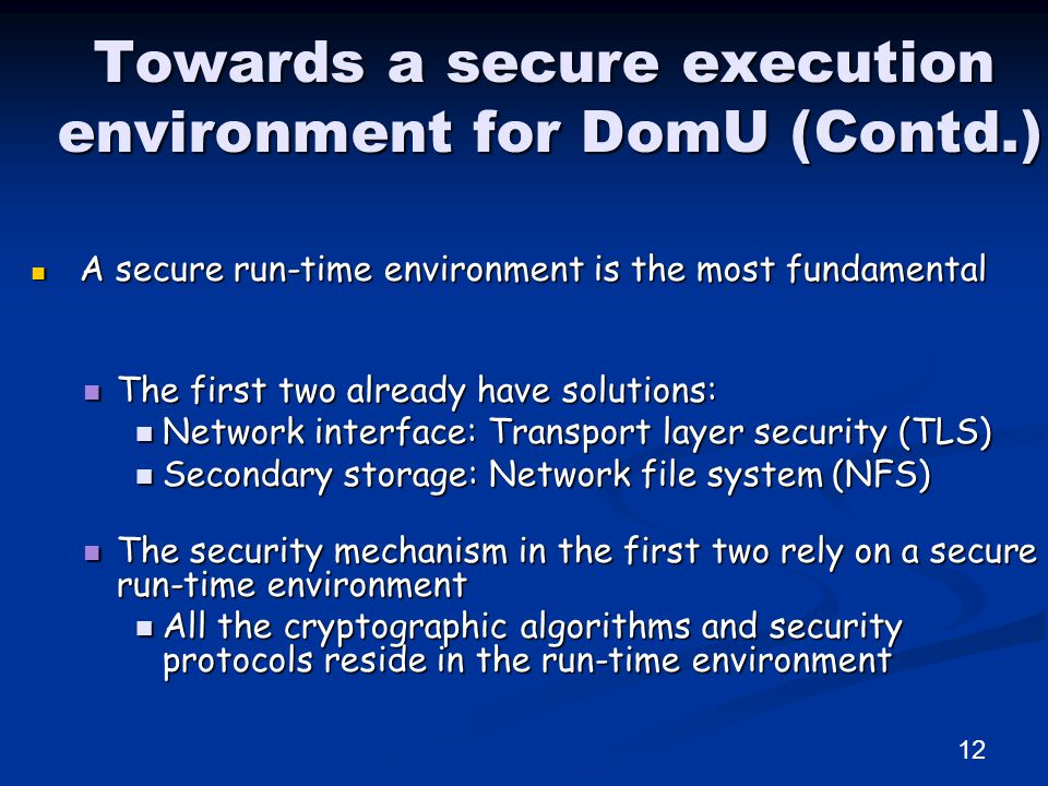 Towards a secure execution environment for DomU (Contd.) A secure run-time environment is the most fundamental A secure run-time environment is the most fundamental The first two already have solutions: The first two already have solutions: Network interface: Transport layer security (TLS) Network interface: Transport layer security (TLS) Secondary storage: Network file system (NFS) Secondary storage: Network file system (NFS) The security mechanism in the first two rely on a secure run-time environment The security mechanism in the first two rely on a secure run-time environment All the cryptographic algorithms and security protocols reside in the run-time environment All the cryptographic algorithms and security protocols reside in the run-time environment 12