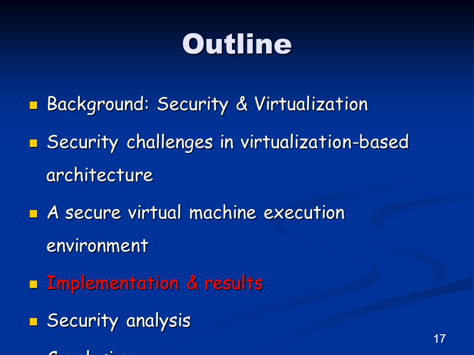 Outline Background: Security & Virtualization Background: Security & Virtualization Security challenges in virtualization-based architecture Security challenges in virtualization-based architecture A secure virtual machine execution environment A secure virtual machine execution environment Implementation & results Implementation & results Security analysis Security analysis Conclusion Conclusion 17