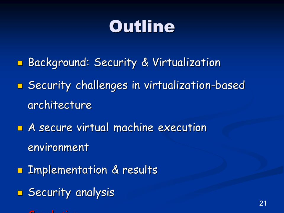 Outline Background: Security & Virtualization Background: Security & Virtualization Security challenges in virtualization-based architecture Security challenges in virtualization-based architecture A secure virtual machine execution environment A secure virtual machine execution environment Implementation & results Implementation & results Security analysis Security analysis Conclusion Conclusion 21