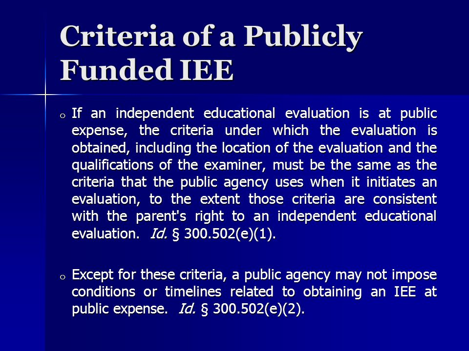 Criteria of a Publicly Funded IEE o If an independent educational evaluation is at public expense, the criteria under which the evaluation is obtained, including the location of the evaluation and the qualifications of the examiner, must be the same as the criteria that the public agency uses when it initiates an evaluation, to the extent those criteria are consistent with the parent s right to an independent educational evaluation.