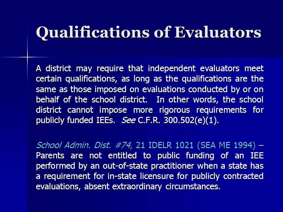 Qualifications of Evaluators A district may require that independent evaluators meet certain qualifications, as long as the qualifications are the same as those imposed on evaluations conducted by or on behalf of the school district.