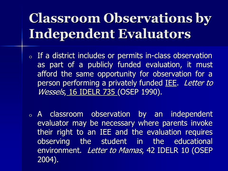 Classroom Observations by Independent Evaluators o If a district includes or permits in-class observation as part of a publicly funded evaluation, it must afford the same opportunity for observation for a person performing a privately funded IEE.
