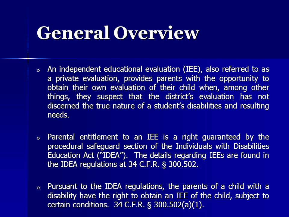 General Overview o An independent educational evaluation (IEE), also referred to as a private evaluation, provides parents with the opportunity to obtain their own evaluation of their child when, among other things, they suspect that the district's evaluation has not discerned the true nature of a student's disabilities and resulting needs.