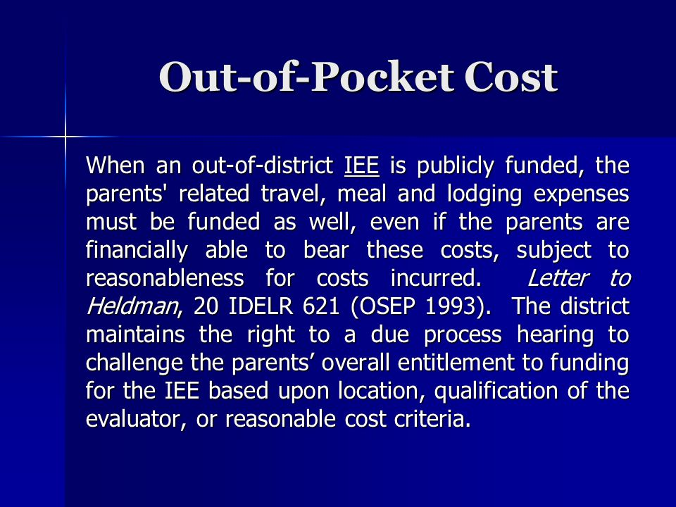 Out-of-Pocket Cost When an out-of-district IEE is publicly funded, the parents related travel, meal and lodging expenses must be funded as well, even if the parents are financially able to bear these costs, subject to reasonableness for costs incurred.
