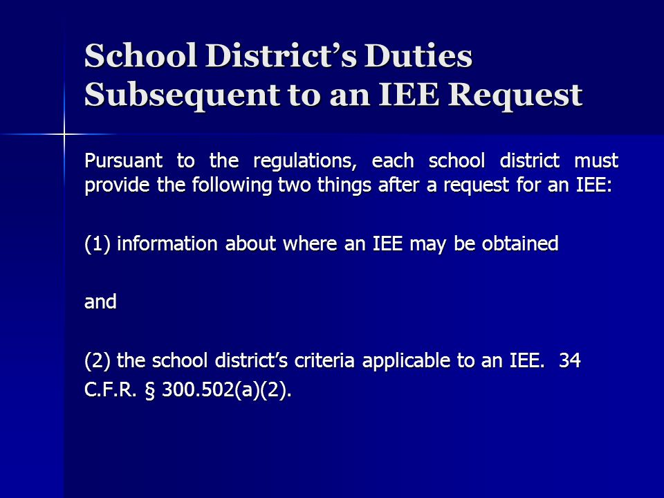 School District's Duties Subsequent to an IEE Request Pursuant to the regulations, each school district must provide the following two things after a request for an IEE: (1) information about where an IEE may be obtained and (2) the school district's criteria applicable to an IEE.