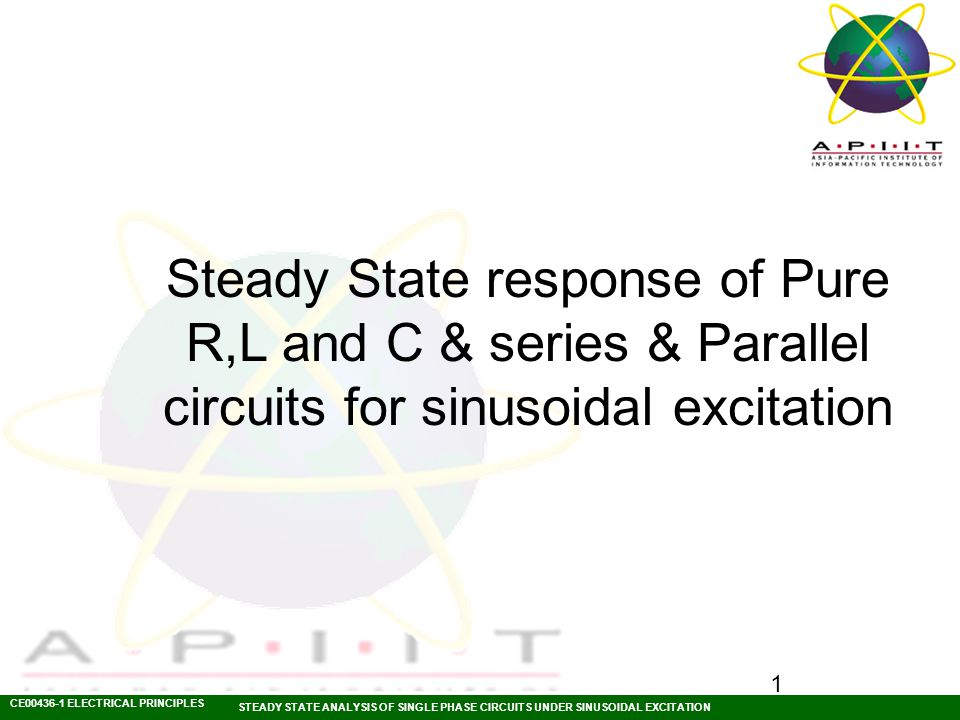 CE00436-1 ELECTRICAL PRINCIPLES STEADY STATE ANALYSIS OF SINGLE PHASE CIRCUITS UNDER SINUSOIDAL EXCITATION 1 Steady State response of Pure R,L and C & series & Parallel circuits for sinusoidal excitation