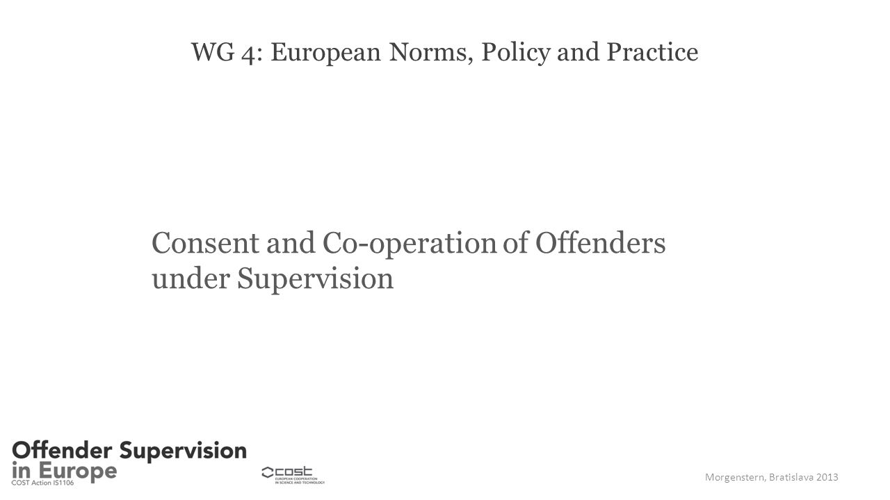 WG 4: European Norms, Policy and Practice Consent and Co-operation of Offenders under Supervision Morgenstern, Bratislava 2013