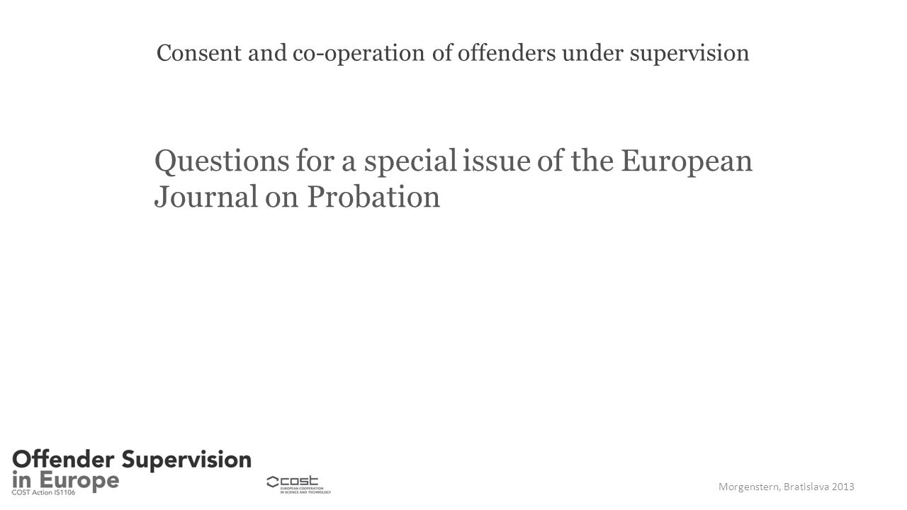 Consent and co-operation of offenders under supervision Questions for a special issue of the European Journal on Probation Morgenstern, Bratislava 2013