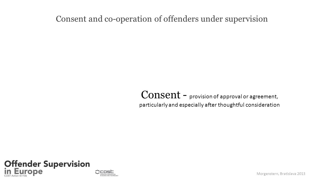 Consent and co-operation of offenders under supervision Consent - provision of approval or agreement, particularly and especially after thoughtful consideration Morgenstern, Bratislava 2013