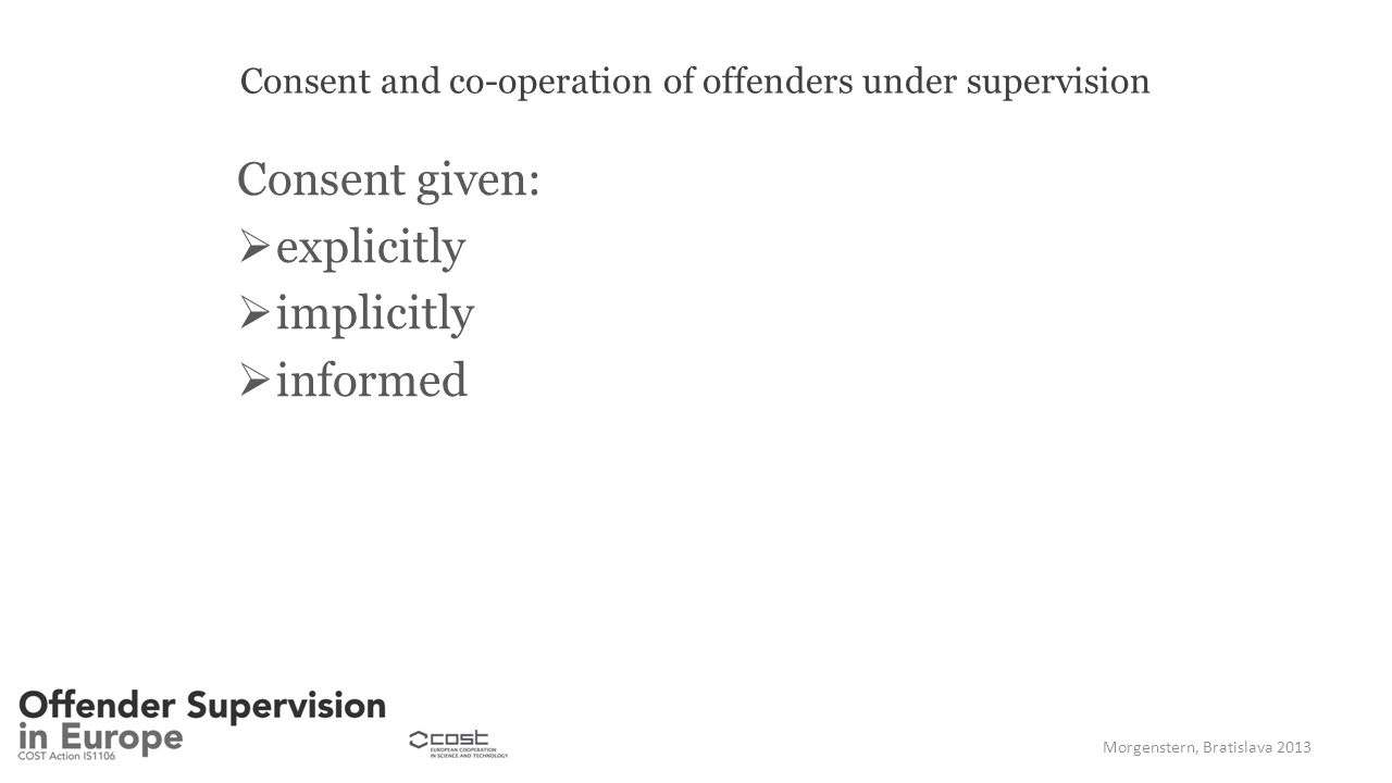 Consent and co-operation of offenders under supervision Consent given:  explicitly  implicitly  informed Morgenstern, Bratislava 2013