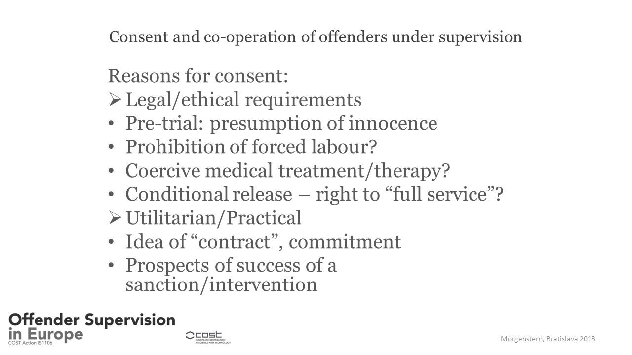 Consent and co-operation of offenders under supervision Reasons for consent:  Legal/ethical requirements Pre-trial: presumption of innocence Prohibition of forced labour.
