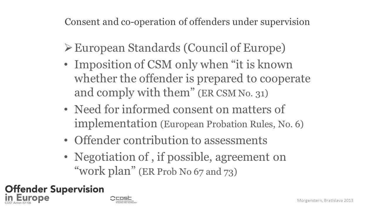 Consent and co-operation of offenders under supervision  European Standards (Council of Europe) Imposition of CSM only when it is known whether the offender is prepared to cooperate and comply with them (ER CSM No.