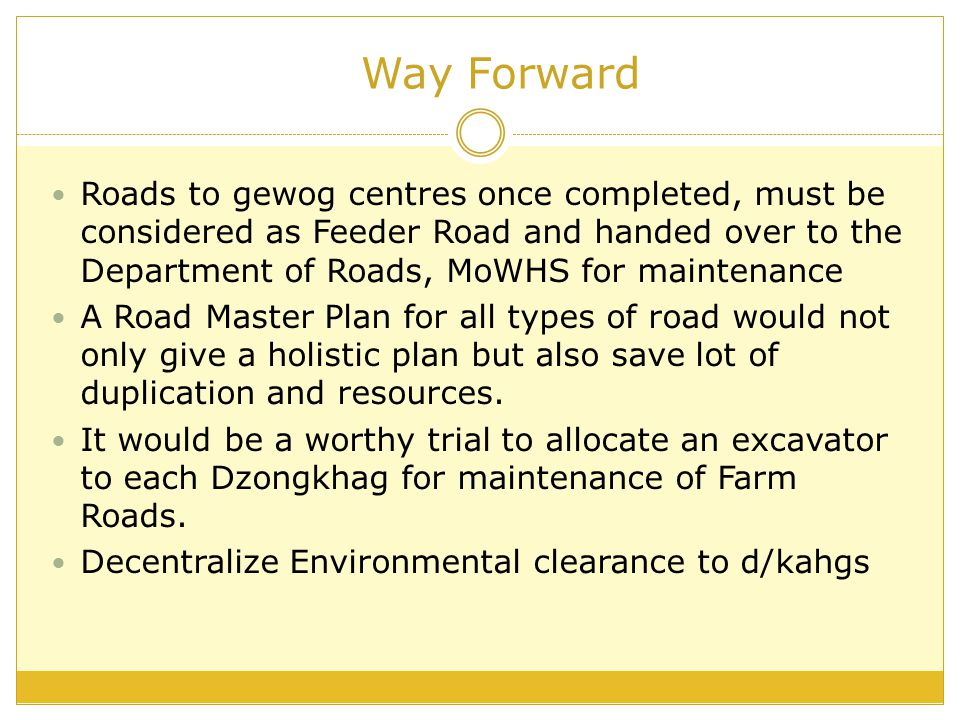 Way Forward Roads to gewog centres once completed, must be considered as Feeder Road and handed over to the Department of Roads, MoWHS for maintenance A Road Master Plan for all types of road would not only give a holistic plan but also save lot of duplication and resources.