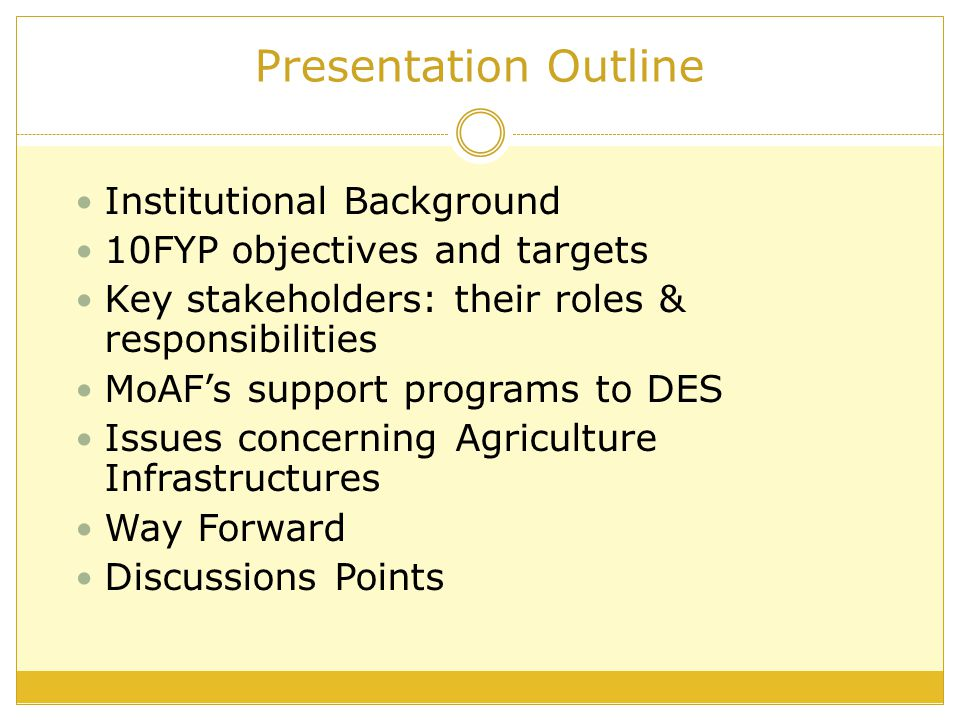 Presentation Outline Institutional Background 10FYP objectives and targets Key stakeholders: their roles & responsibilities MoAF's support programs to DES Issues concerning Agriculture Infrastructures Way Forward Discussions Points