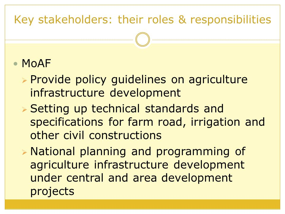 Key stakeholders: their roles & responsibilities MoAF  Provide policy guidelines on agriculture infrastructure development  Setting up technical standards and specifications for farm road, irrigation and other civil constructions  National planning and programming of agriculture infrastructure development under central and area development projects