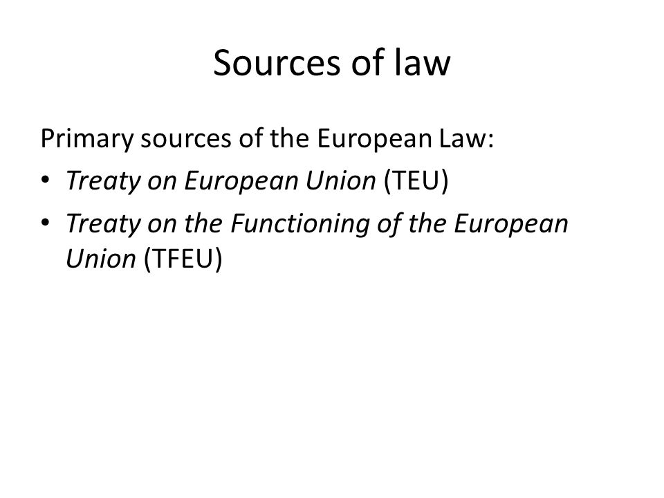 Sources of law Primary sources of the European Law: Treaty on European Union (TEU) Treaty on the Functioning of the European Union (TFEU)