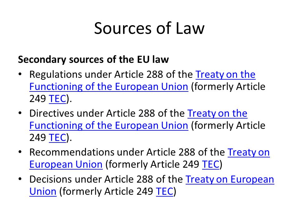 Sources of Law Secondary sources of the EU law Regulations under Article 288 of the Treaty on the Functioning of the European Union (formerly Article 249 TEC).Treaty on the Functioning of the European UnionTEC Directives under Article 288 of the Treaty on the Functioning of the European Union (formerly Article 249 TEC).Treaty on the Functioning of the European UnionTEC Recommendations under Article 288 of the Treaty on European Union (formerly Article 249 TEC)Treaty on European UnionTEC Decisions under Article 288 of the Treaty on European Union (formerly Article 249 TEC)Treaty on European UnionTEC