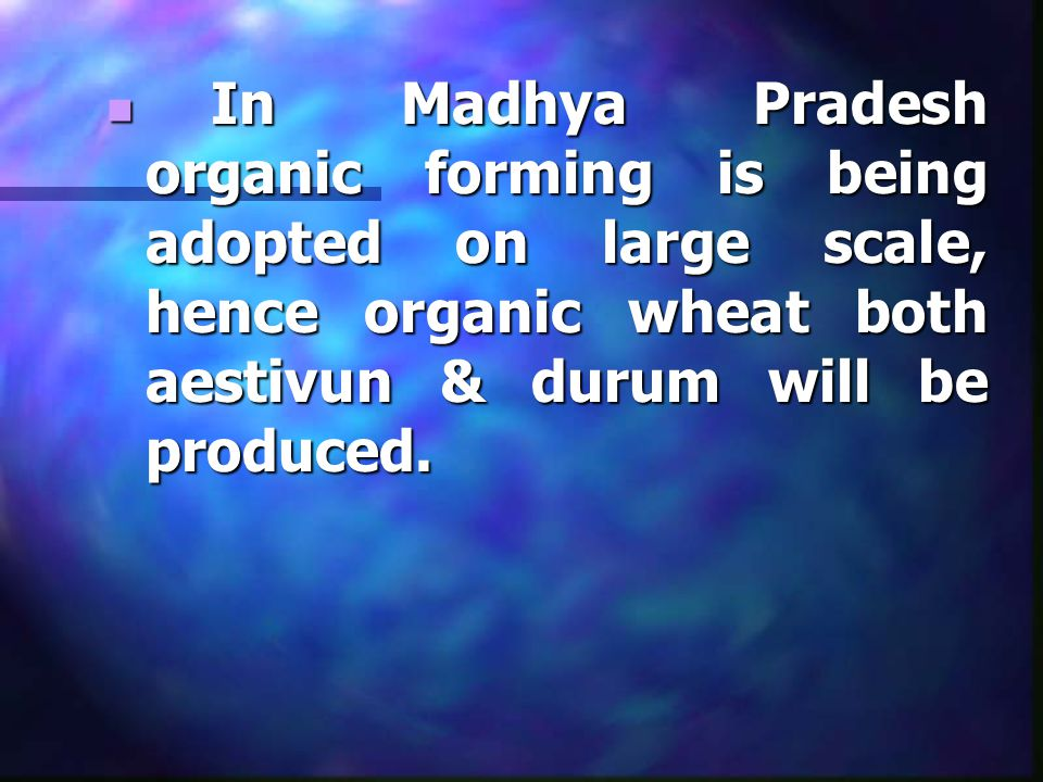 In Madhya Pradesh organic forming is being adopted on large scale, hence organic wheat both aestivun & durum will be produced.