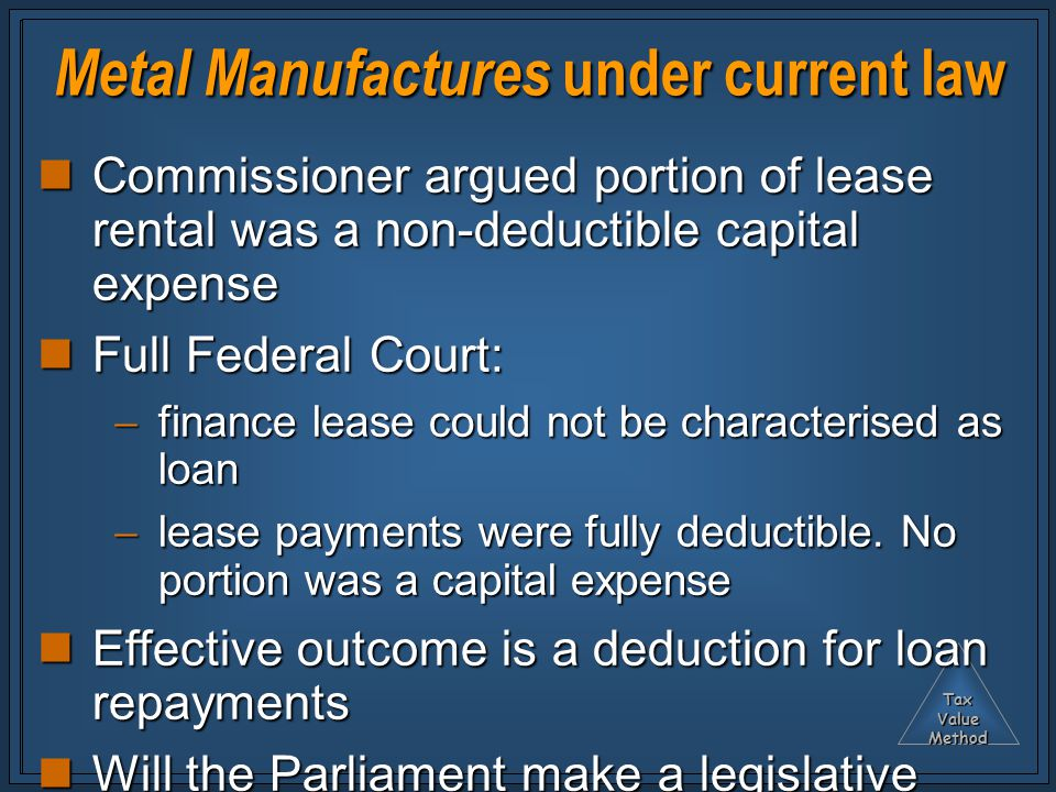 TaxValueMethod Metal Manufactures under current law Commissioner argued portion of lease rental was a non-deductible capital expense Commissioner argued portion of lease rental was a non-deductible capital expense Full Federal Court: Full Federal Court:  finance lease could not be characterised as loan  lease payments were fully deductible.
