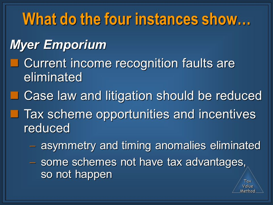 TaxValueMethod What do the four instances show… Myer Emporium Current income recognition faults are eliminated Current income recognition faults are eliminated Case law and litigation should be reduced Case law and litigation should be reduced Tax scheme opportunities and incentives reduced Tax scheme opportunities and incentives reduced  asymmetry and timing anomalies eliminated  some schemes not have tax advantages, so not happen