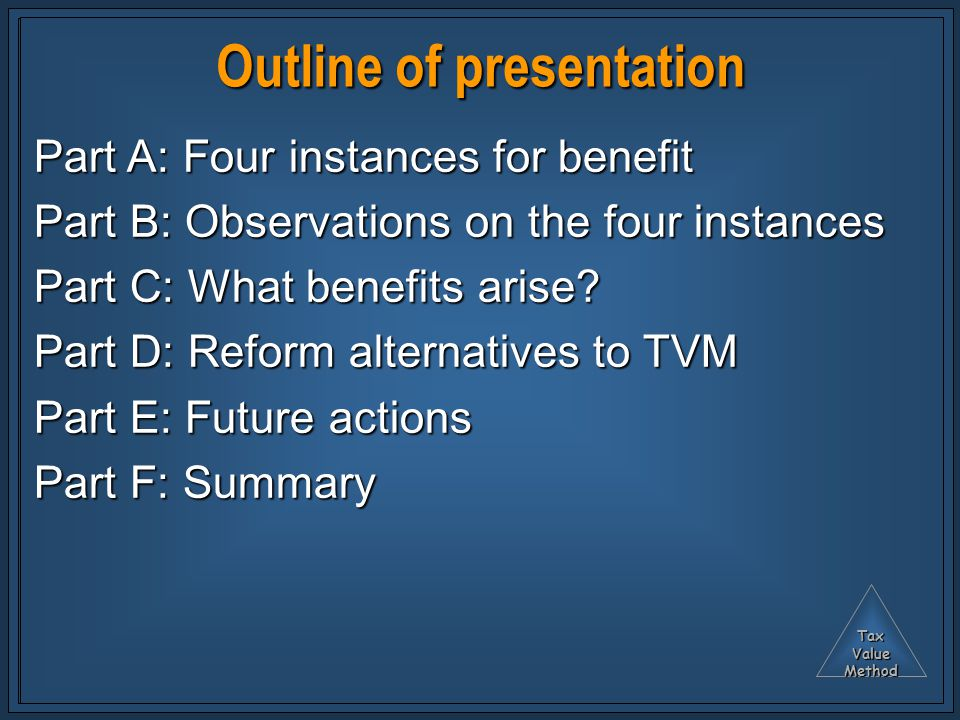 TaxValueMethod Outline of presentation Part A: Four instances for benefit Part B: Observations on the four instances Part C: What benefits arise.