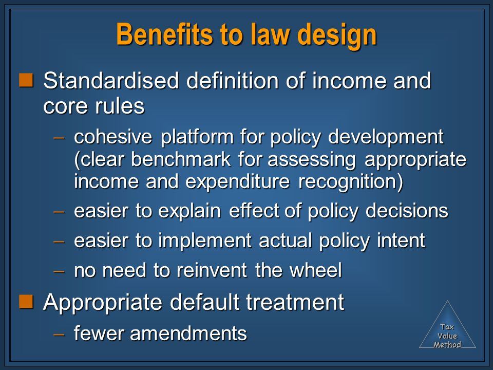TaxValueMethod Benefits to law design Standardised definition of income and core rules Standardised definition of income and core rules  cohesive platform for policy development (clear benchmark for assessing appropriate income and expenditure recognition)  easier to explain effect of policy decisions  easier to implement actual policy intent  no need to reinvent the wheel Appropriate default treatment Appropriate default treatment  fewer amendments