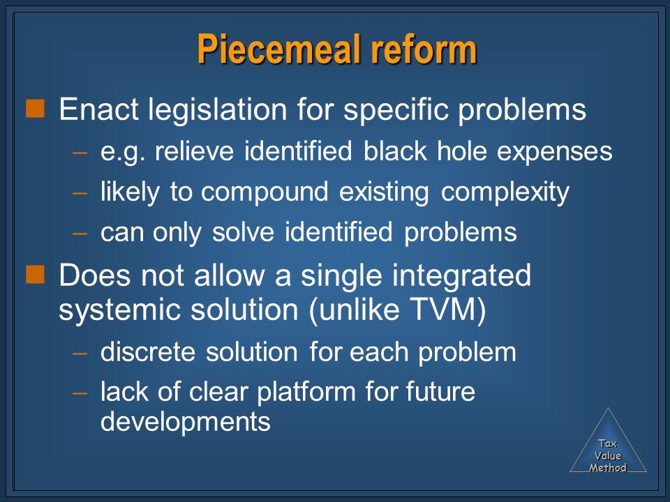 TaxValueMethod Piecemeal reform Enact legislation for specific problems  e.g.