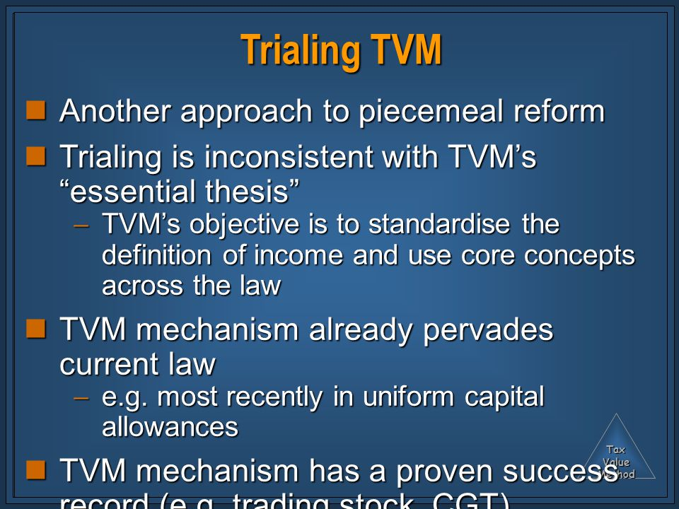 TaxValueMethod Trialing TVM Another approach to piecemeal reform Another approach to piecemeal reform Trialing is inconsistent with TVM's essential thesis Trialing is inconsistent with TVM's essential thesis  TVM's objective is to standardise the definition of income and use core concepts across the law TVM mechanism already pervades current law TVM mechanism already pervades current law  e.g.