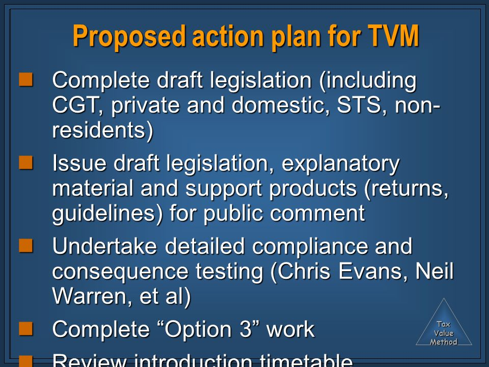 TaxValueMethod Proposed action plan for TVM Complete draft legislation (including CGT, private and domestic, STS, non- residents) Complete draft legislation (including CGT, private and domestic, STS, non- residents) Issue draft legislation, explanatory material and support products (returns, guidelines) for public comment Issue draft legislation, explanatory material and support products (returns, guidelines) for public comment Undertake detailed compliance and consequence testing (Chris Evans, Neil Warren, et al) Undertake detailed compliance and consequence testing (Chris Evans, Neil Warren, et al) Complete Option 3 work Complete Option 3 work Review introduction timetable Review introduction timetable