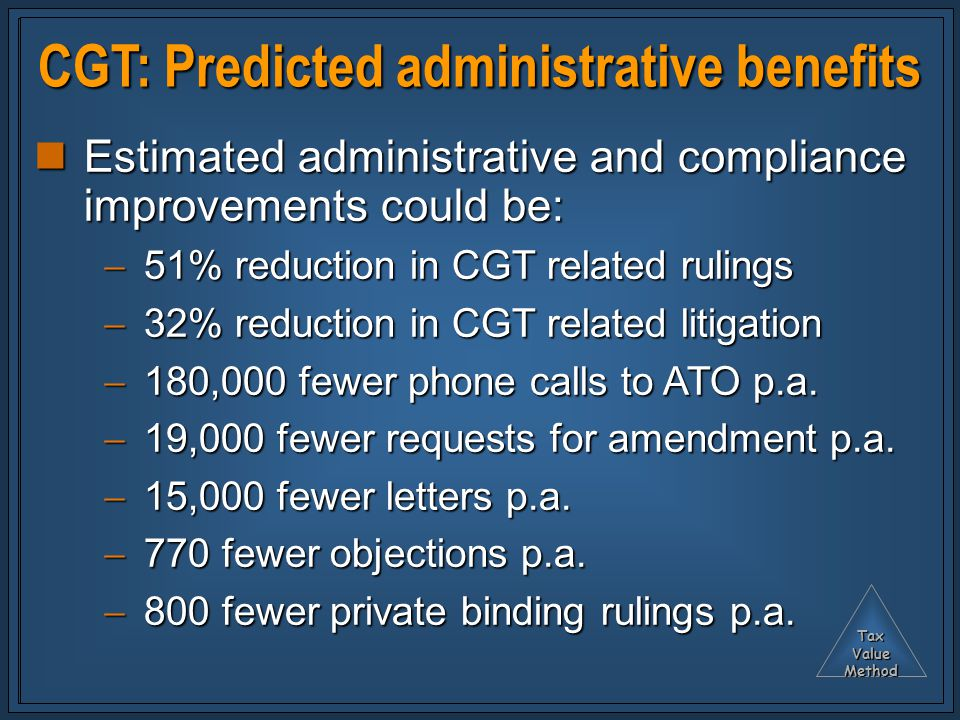 TaxValueMethod CGT: Predicted administrative benefits Estimated administrative and compliance improvements could be: Estimated administrative and compliance improvements could be:  51% reduction in CGT related rulings  32% reduction in CGT related litigation  180,000 fewer phone calls to ATO p.a.