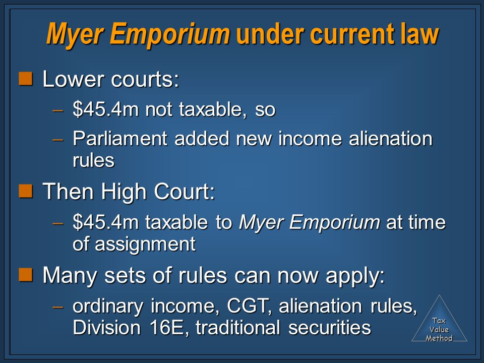 TaxValueMethod Myer Emporium under current law Lower courts: Lower courts:  $45.4m not taxable, so  Parliament added new income alienation rules Then High Court: Then High Court:  $45.4m taxable to Myer Emporium at time of assignment Many sets of rules can now apply: Many sets of rules can now apply:  ordinary income, CGT, alienation rules, Division 16E, traditional securities