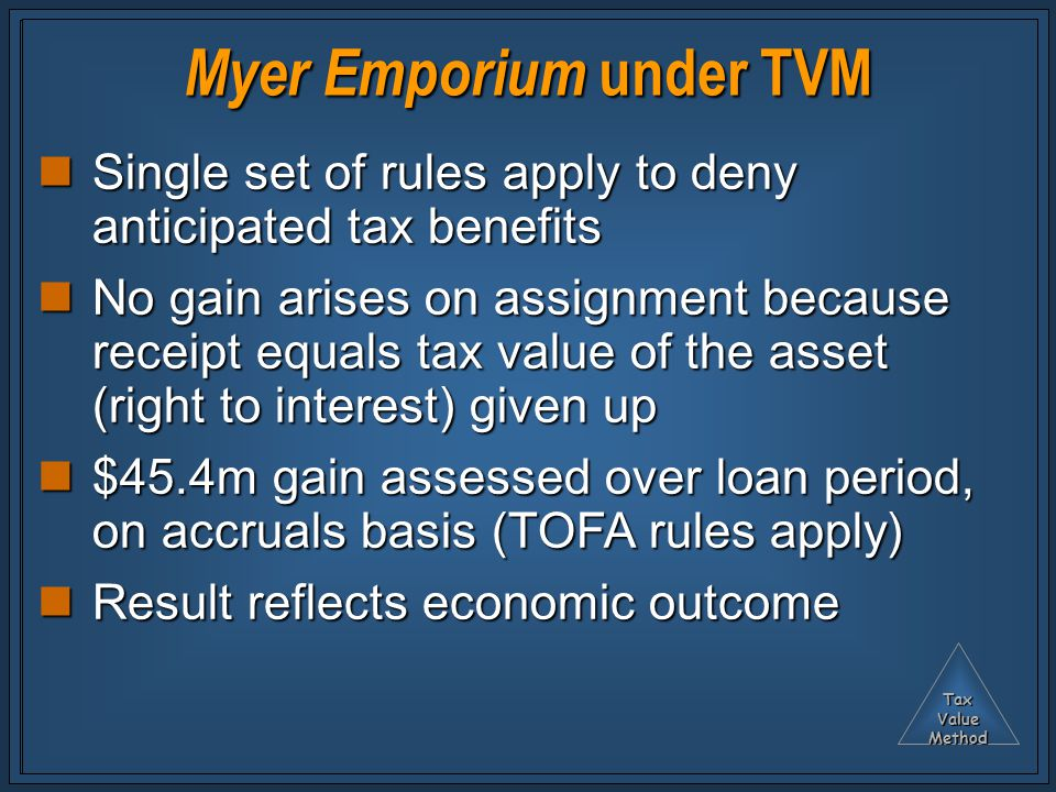 TaxValueMethod Myer Emporium under TVM Single set of rules apply to deny anticipated tax benefits Single set of rules apply to deny anticipated tax benefits No gain arises on assignment because receipt equals tax value of the asset (right to interest) given up No gain arises on assignment because receipt equals tax value of the asset (right to interest) given up $45.4m gain assessed over loan period, on accruals basis (TOFA rules apply) $45.4m gain assessed over loan period, on accruals basis (TOFA rules apply) Result reflects economic outcome Result reflects economic outcome