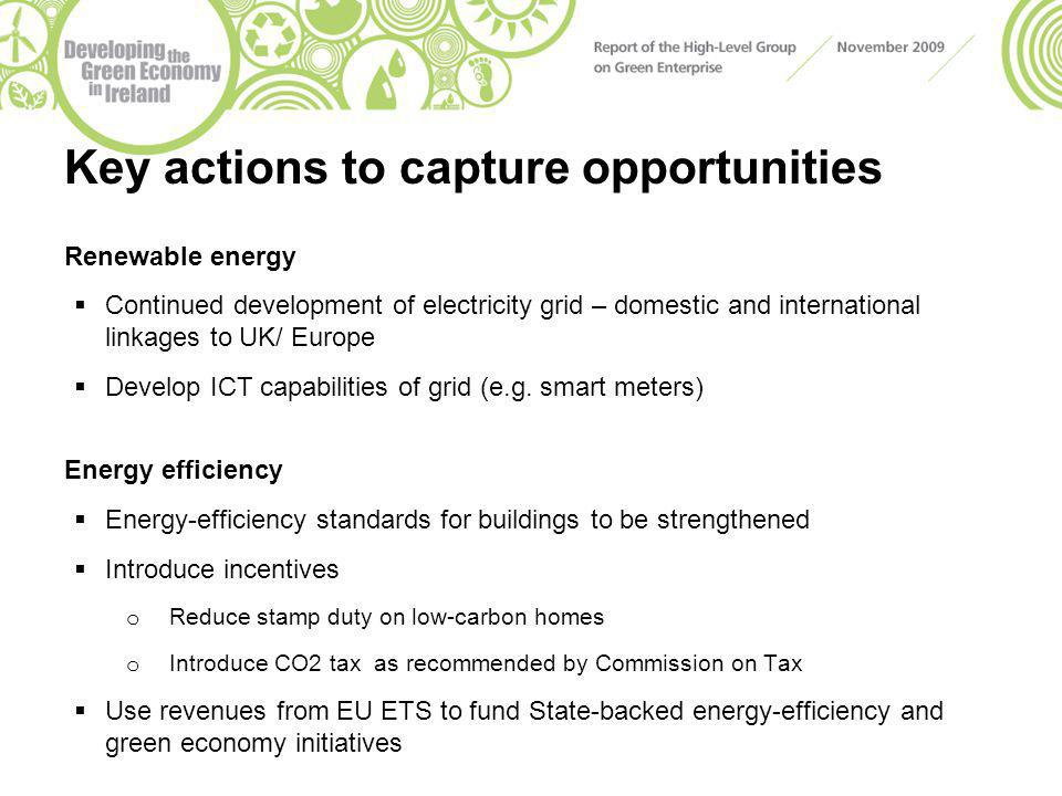 Key actions to capture opportunities Renewable energy  Continued development of electricity grid – domestic and international linkages to UK/ Europe  Develop ICT capabilities of grid (e.g.
