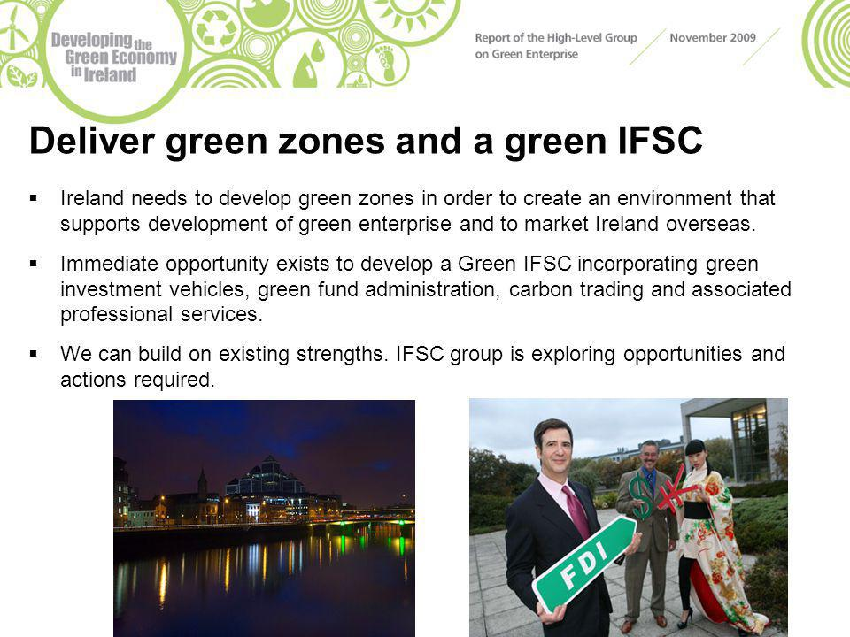 Deliver green zones and a green IFSC  Ireland needs to develop green zones in order to create an environment that supports development of green enterprise and to market Ireland overseas.