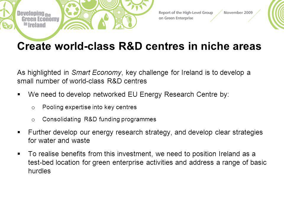 Create world-class R&D centres in niche areas As highlighted in Smart Economy, key challenge for Ireland is to develop a small number of world-class R&D centres  We need to develop networked EU Energy Research Centre by: o Pooling expertise into key centres o Consolidating R&D funding programmes  Further develop our energy research strategy, and develop clear strategies for water and waste  To realise benefits from this investment, we need to position Ireland as a test-bed location for green enterprise activities and address a range of basic hurdles