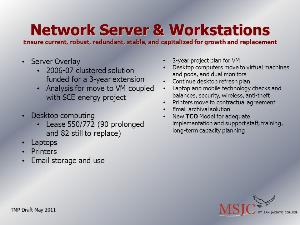 Network Server & Workstations Ensure current, robust, redundant, stable, and capitalized for growth and replacement TMP Draft May 2011 Server Overlay 2006-07 clustered solution funded for a 3-year extension Analysis for move to VM coupled with SCE energy project Desktop computing Lease 550/772 (90 prolonged and 82 still to replace) Laptops Printers Email storage and use 3-year project plan for VM Desktop computers move to virtual machines and pods, and dual monitors Continue desktop refresh plan Laptop and mobile technology checks and balances, security, wireless, anti-theft Printers move to contractual agreement Email archival solution New TCO Model for adequate implementation and support staff, training, long-term capacity planning