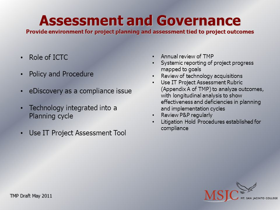 Assessment and Governance Provide environment for project planning and assessment tied to project outcomes TMP Draft May 2011 Role of ICTC Policy and Procedure eDiscovery as a compliance issue Technology integrated into a Planning cycle Use IT Project Assessment Tool Annual review of TMP Systemic reporting of project progress mapped to goals Review of technology acquisitions Use IT Project Assessment Rubric (Appendix A of TMP) to analyze outcomes, with longitudinal analysis to show effectiveness and deficiencies in planning and implementation cycles Review P&P regularly Litigation Hold Procedures established for compliance