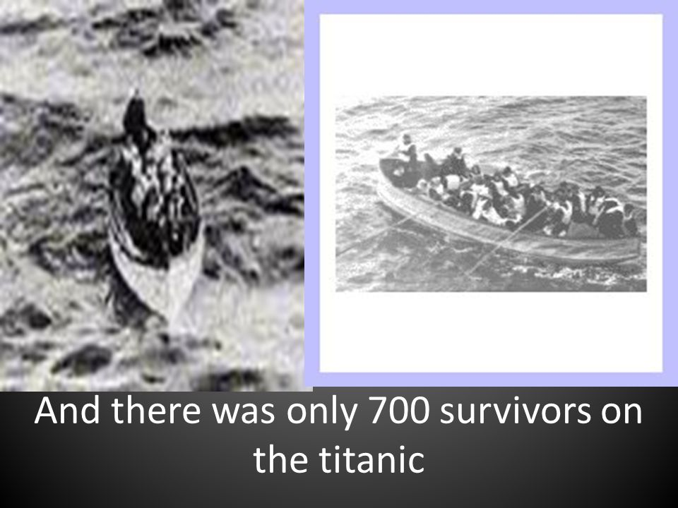 And there was only 700 survivors on the titanic