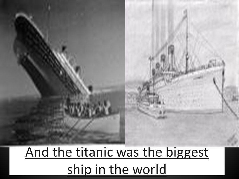 And the titanic was the biggest ship in the world