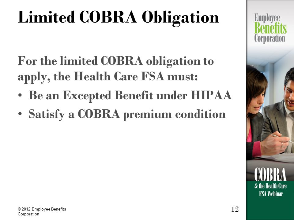 © 2012 Employee Benefits Corporation 12 Limited COBRA Obligation For the limited COBRA obligation to apply, the Health Care FSA must: Be an Excepted Benefit under HIPAA Satisfy a COBRA premium condition
