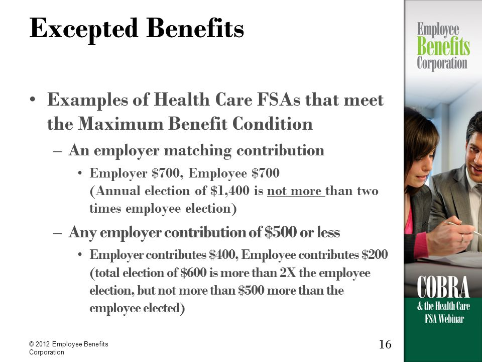 © 2012 Employee Benefits Corporation 16 Excepted Benefits Examples of Health Care FSAs that meet the Maximum Benefit Condition –An employer matching contribution Employer $700, Employee $700 (Annual election of $1,400 is not more than two times employee election) –Any employer contribution of $500 or less Employer contributes $400, Employee contributes $200 (total election of $600 is more than 2X the employee election, but not more than $500 more than the employee elected)