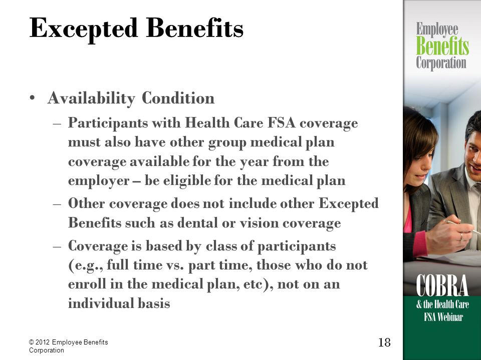 © 2012 Employee Benefits Corporation 18 Excepted Benefits Availability Condition –Participants with Health Care FSA coverage must also have other group medical plan coverage available for the year from the employer – be eligible for the medical plan –Other coverage does not include other Excepted Benefits such as dental or vision coverage –Coverage is based by class of participants (e.g., full time vs.