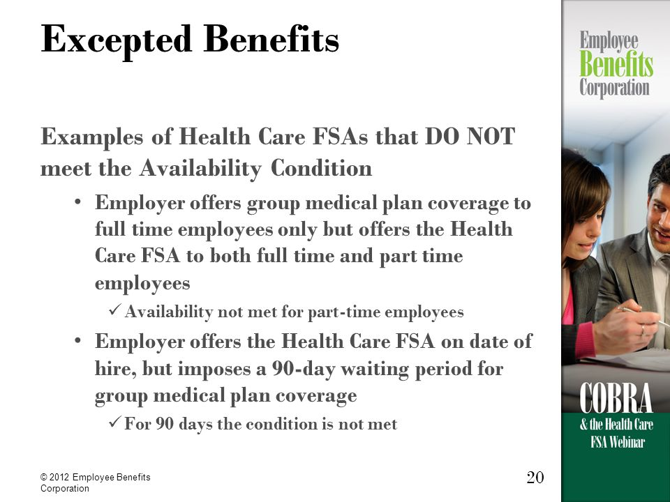 © 2012 Employee Benefits Corporation 20 Excepted Benefits Examples of Health Care FSAs that DO NOT meet the Availability Condition Employer offers group medical plan coverage to full time employees only but offers the Health Care FSA to both full time and part time employees Availability not met for part-time employees Employer offers the Health Care FSA on date of hire, but imposes a 90-day waiting period for group medical plan coverage For 90 days the condition is not met