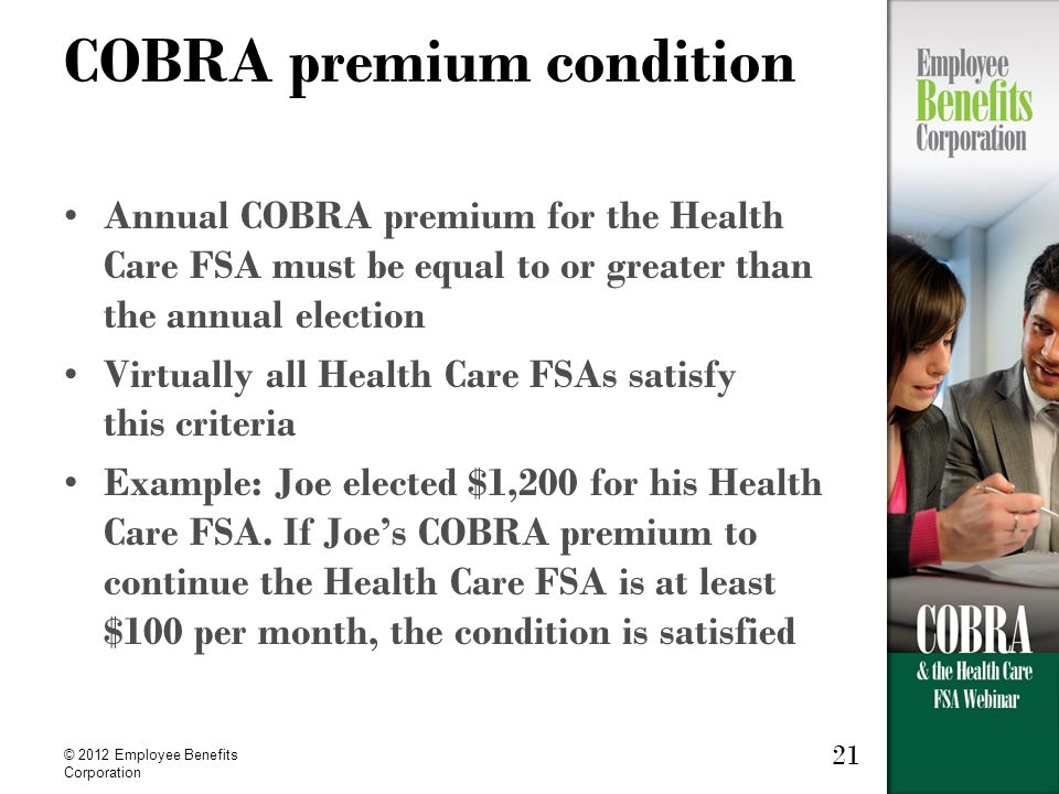© 2012 Employee Benefits Corporation 21 COBRA premium condition Annual COBRA premium for the Health Care FSA must be equal to or greater than the annual election Virtually all Health Care FSAs satisfy this criteria Example: Joe elected $1,200 for his Health Care FSA.