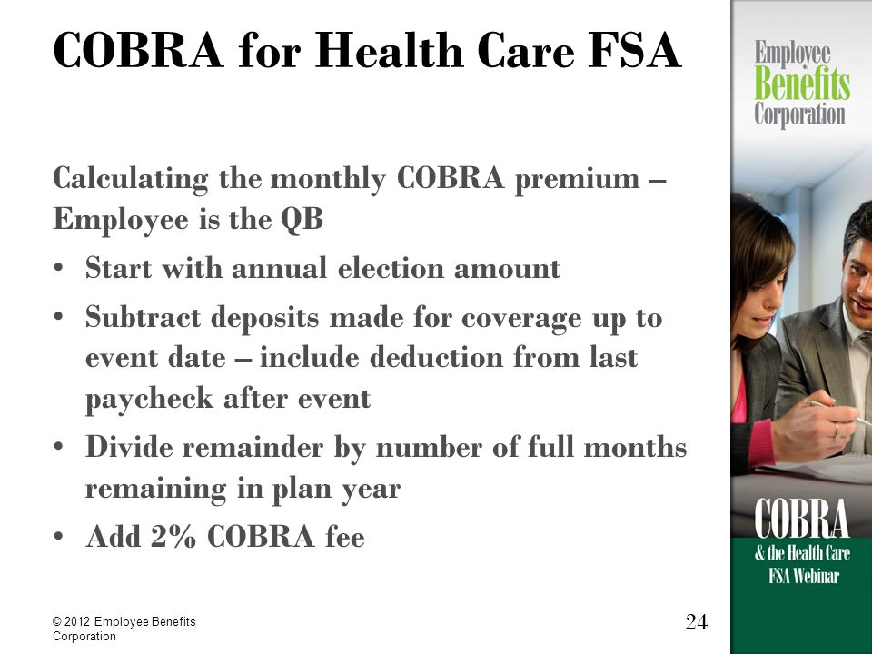 © 2012 Employee Benefits Corporation 24 COBRA for Health Care FSA Calculating the monthly COBRA premium – Employee is the QB Start with annual election amount Subtract deposits made for coverage up to event date – include deduction from last paycheck after event Divide remainder by number of full months remaining in plan year Add 2% COBRA fee