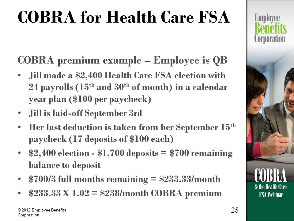 © 2012 Employee Benefits Corporation 25 COBRA for Health Care FSA COBRA premium example – Employee is QB Jill made a $2,400 Health Care FSA election with 24 payrolls (15 th and 30 th of month) in a calendar year plan ($100 per paycheck) Jill is laid-off September 3rd Her last deduction is taken from her September 15 th paycheck (17 deposits of $100 each) $2,400 election - $1,700 deposits = $700 remaining balance to deposit $700/3 full months remaining = $233.33/month $233.33 X 1.02 = $238/month COBRA premium